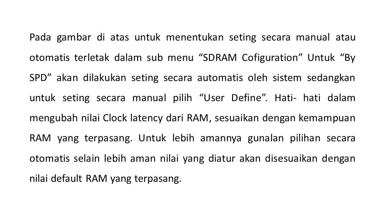 Pada gambar di atas untuk menentukan seting secara manual atau otomatis terletak dalam sub menu SDRAM Cofiguration Untuk By SPD akan dilakukan seting secara automatis oleh sistem sedangkan untuk seting secara manual pilih User Define .
