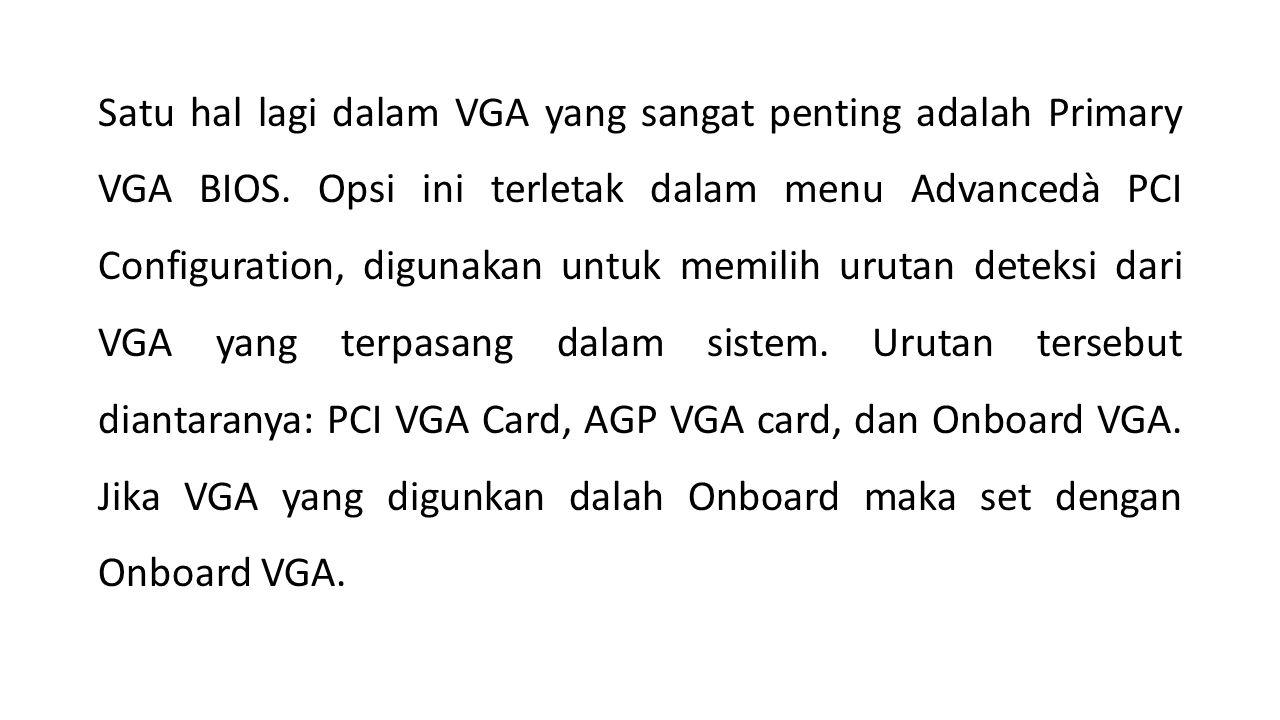 Satu hal lagi dalam VGA yang sangat penting adalah Primary VGA BIOS.