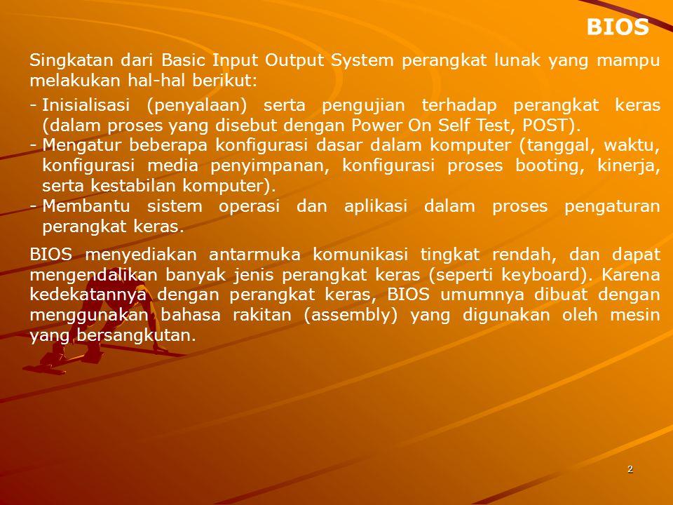 BIOS Singkatan dari Basic Input Output System perangkat lunak yang mampu melakukan hal-hal berikut: 2 -Inisialisasi (penyalaan) serta pengujian terhadap perangkat keras (dalam proses yang disebut dengan Power On Self Test, POST).