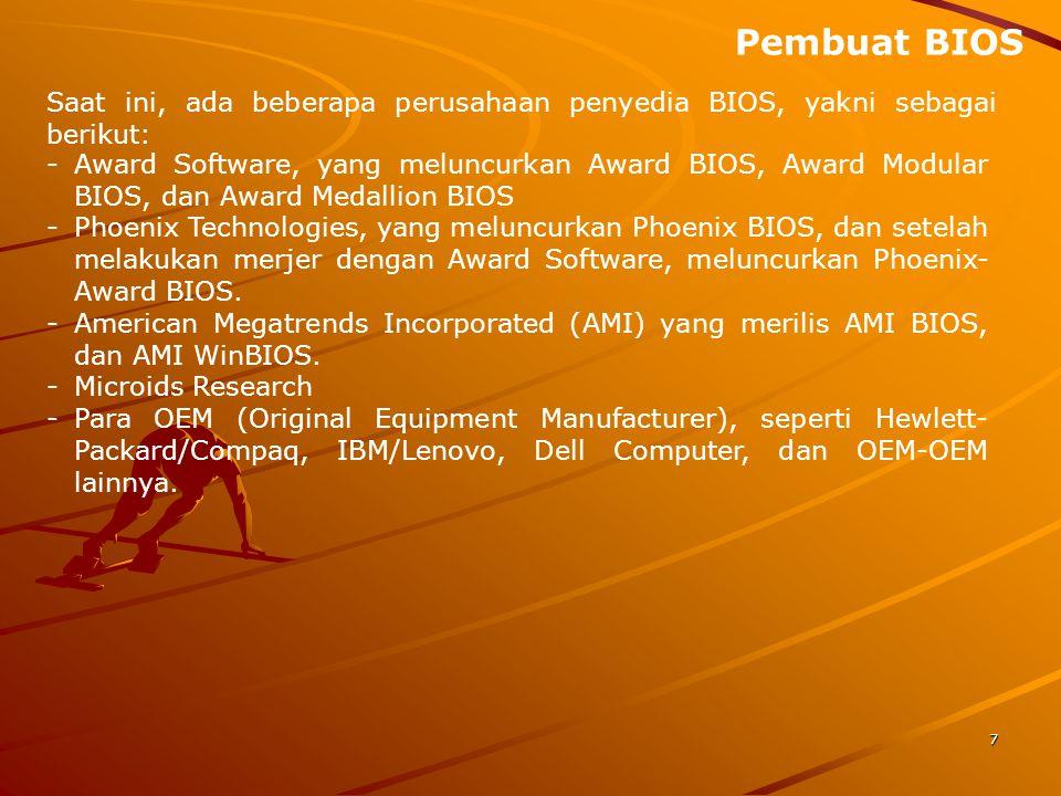 7 Saat ini, ada beberapa perusahaan penyedia BIOS, yakni sebagai berikut: -Award Software, yang meluncurkan Award BIOS, Award Modular BIOS, dan Award Medallion BIOS -Phoenix Technologies, yang meluncurkan Phoenix BIOS, dan setelah melakukan merjer dengan Award Software, meluncurkan Phoenix- Award BIOS.