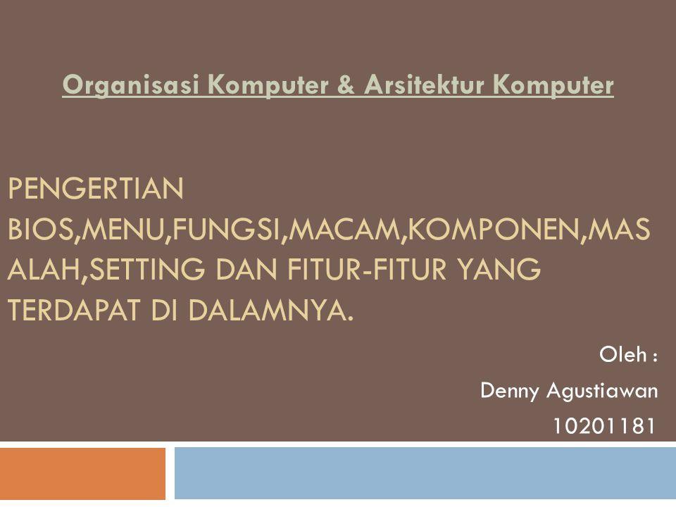PENGERTIAN BIOS,MENU,FUNGSI,MACAM,KOMPONEN,MAS ALAH,SETTING DAN FITUR-FITUR YANG TERDAPAT DI DALAMNYA. Oleh : Denny Agustiawan 10201181 Organisasi Kom