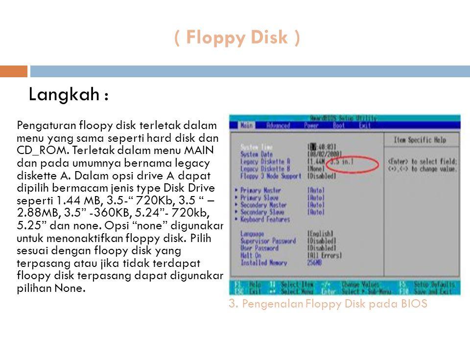 ( Floppy Disk ) Pengaturan floopy disk terletak dalam menu yang sama seperti hard disk dan CD_ROM. Terletak dalam menu MAIN dan pada umumnya bernama l