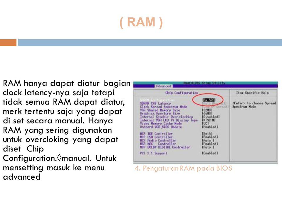 ( RAM ) RAM hanya dapat diatur bagian clock latency-nya saja tetapi tidak semua RAM dapat diatur, merk tertentu saja yang dapat di set secara manual.