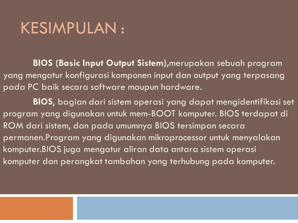 KESIMPULAN : BIOS (Basic Input Output Sistem),merupakan sebuah program yang mengatur konfigurasi komponen input dan output yang terpasang pada PC baik