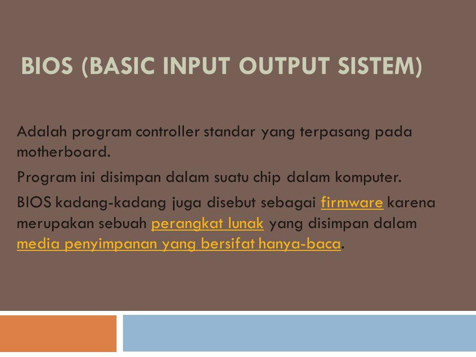 BIOS (BASIC INPUT OUTPUT SISTEM) Adalah program controller standar yang terpasang pada motherboard. Program ini disimpan dalam suatu chip dalam komput