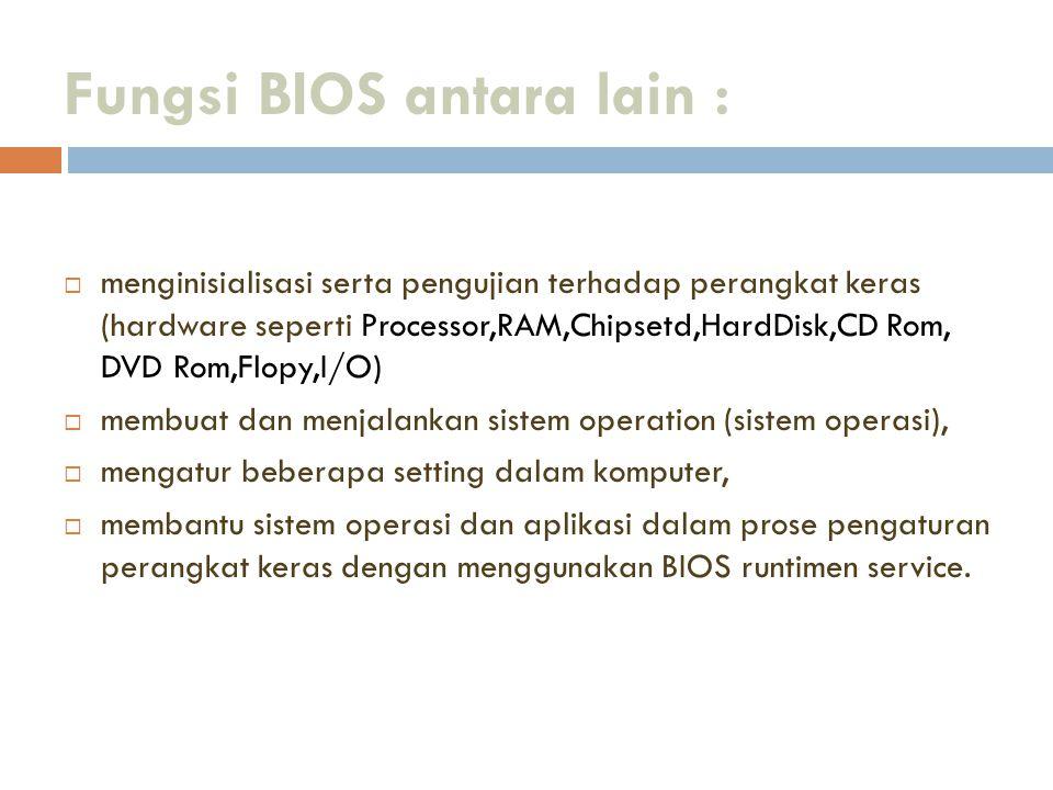 Fungsi BIOS antara lain :  menginisialisasi serta pengujian terhadap perangkat keras (hardware seperti Processor,RAM,Chipsetd,HardDisk,CD Rom, DVD Ro