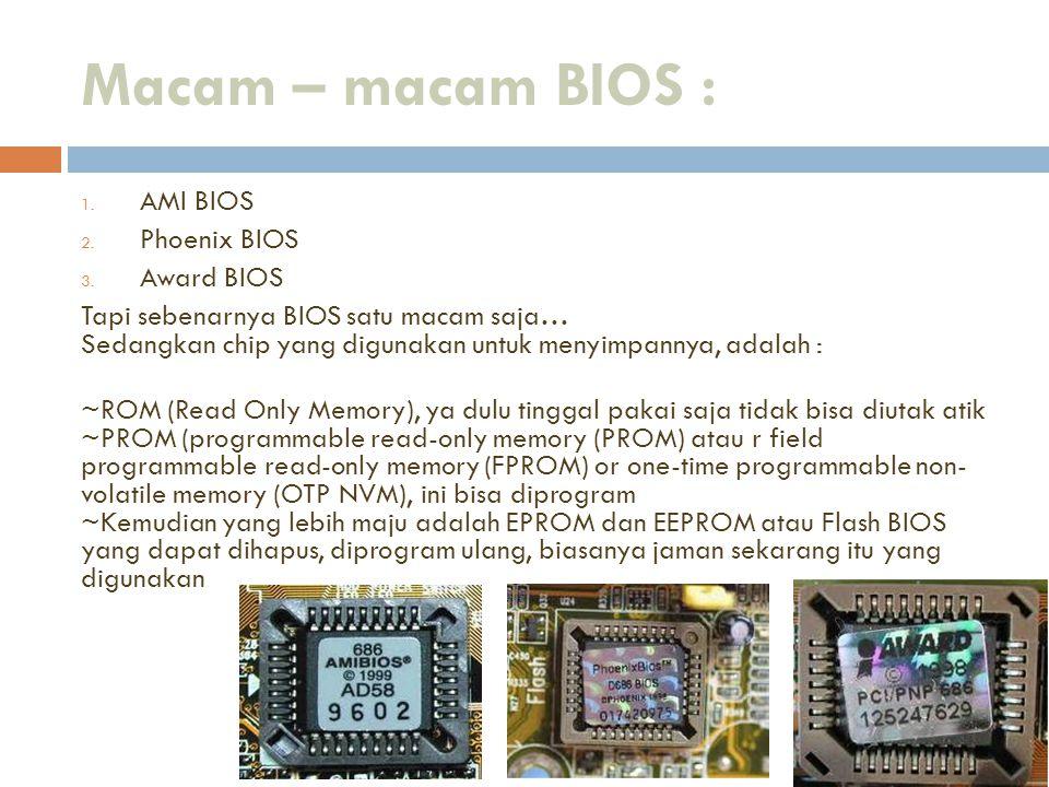 Macam – macam BIOS : 1. AMI BIOS 2. Phoenix BIOS 3. Award BIOS Tapi sebenarnya BIOS satu macam saja… Sedangkan chip yang digunakan untuk menyimpannya,