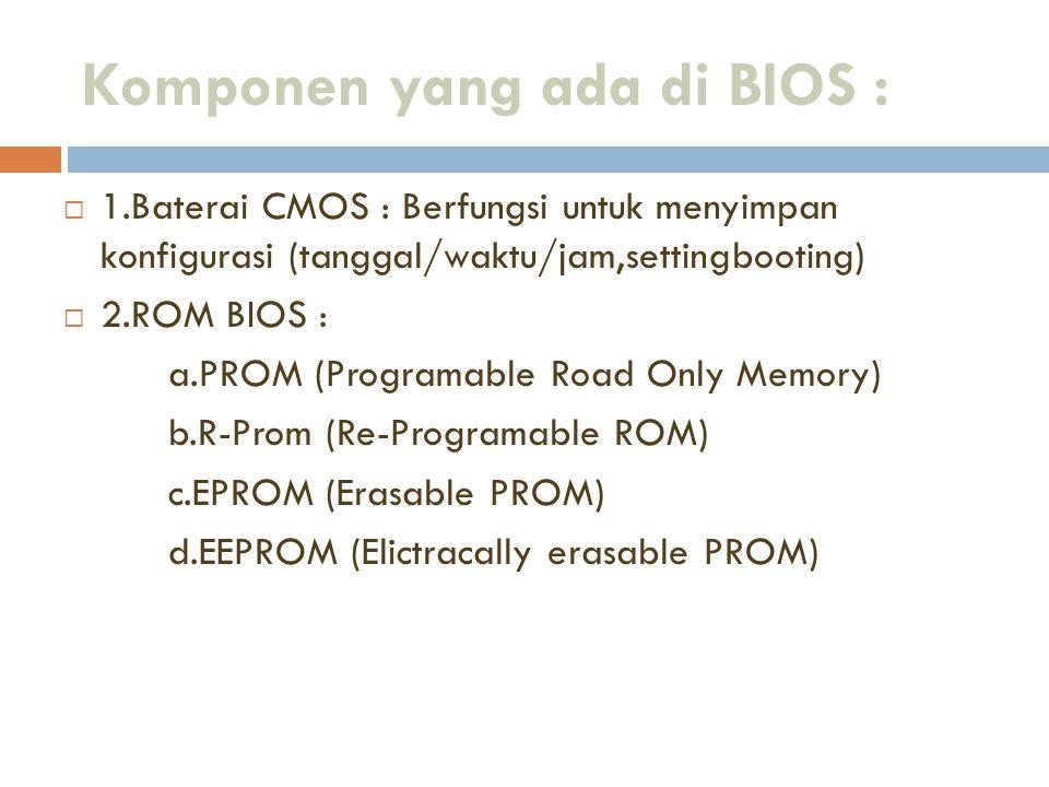 Komponen yang ada di BIOS :  1.Baterai CMOS : Berfungsi untuk menyimpan konfigurasi (tanggal/waktu/jam,settingbooting)  2.ROM BIOS : a.PROM (Program