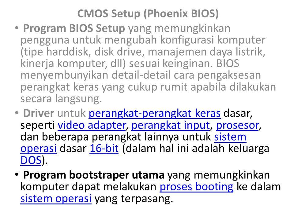 CMOS Setup (Phoenix BIOS) Program BIOS Setup yang memungkinkan pengguna untuk mengubah konfigurasi komputer (tipe harddisk, disk drive, manajemen daya listrik, kinerja komputer, dll) sesuai keinginan.