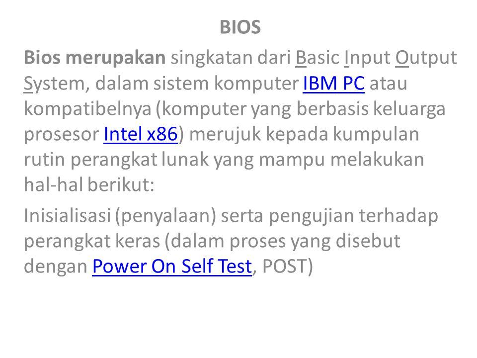 BIOS Bios merupakan singkatan dari Basic Input Output System, dalam sistem komputer IBM PC atau kompatibelnya (komputer yang berbasis keluarga prosesor Intel x86) merujuk kepada kumpulan rutin perangkat lunak yang mampu melakukan hal-hal berikut:IBM PCIntel x86 Inisialisasi (penyalaan) serta pengujian terhadap perangkat keras (dalam proses yang disebut dengan Power On Self Test, POST)Power On Self Test
