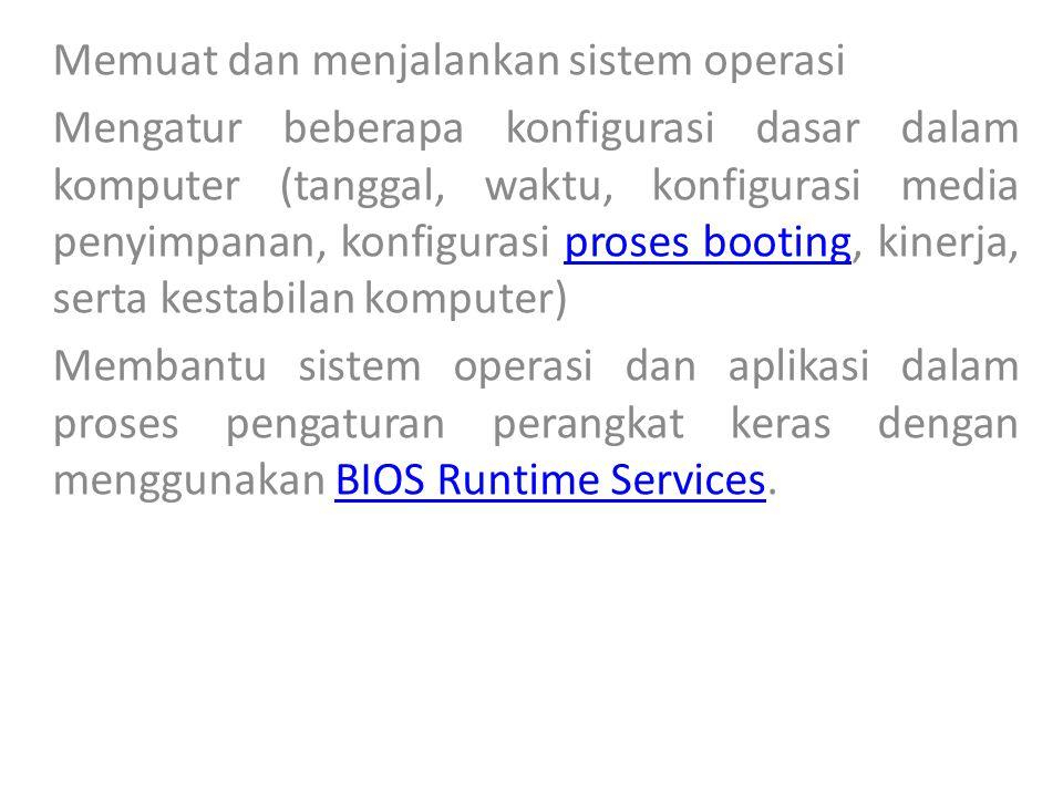 Memuat dan menjalankan sistem operasi Mengatur beberapa konfigurasi dasar dalam komputer (tanggal, waktu, konfigurasi media penyimpanan, konfigurasi proses booting, kinerja, serta kestabilan komputer)proses booting Membantu sistem operasi dan aplikasi dalam proses pengaturan perangkat keras dengan menggunakan BIOS Runtime Services.BIOS Runtime Services