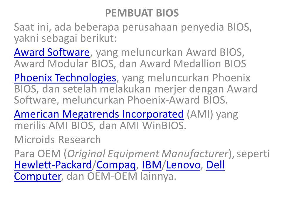 PEMBUAT BIOS Saat ini, ada beberapa perusahaan penyedia BIOS, yakni sebagai berikut: Award SoftwareAward Software, yang meluncurkan Award BIOS, Award Modular BIOS, dan Award Medallion BIOS Phoenix TechnologiesPhoenix Technologies, yang meluncurkan Phoenix BIOS, dan setelah melakukan merjer dengan Award Software, meluncurkan Phoenix-Award BIOS.