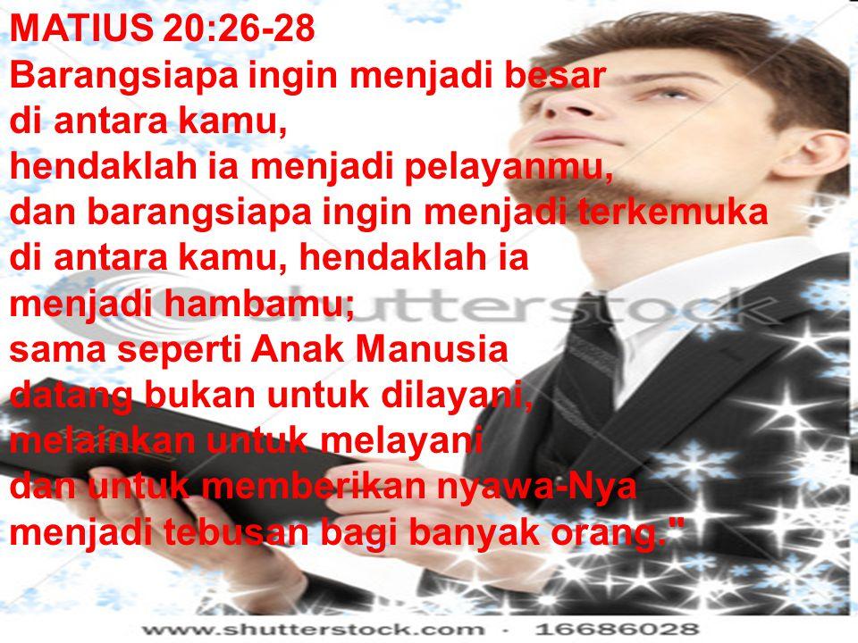 MATIUS 20:26-28 Barangsiapa ingin menjadi besar di antara kamu, hendaklah ia menjadi pelayanmu, dan barangsiapa ingin menjadi terkemuka di antara kamu