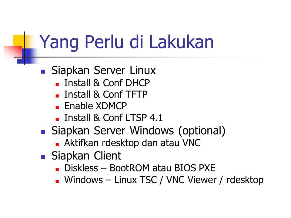 Yang Perlu di Lakukan Siapkan Server Linux Install & Conf DHCP Install & Conf TFTP Enable XDMCP Install & Conf LTSP 4.1 Siapkan Server Windows (optional) Aktifkan rdesktop dan atau VNC Siapkan Client Diskless – BootROM atau BIOS PXE Windows – Linux TSC / VNC Viewer / rdesktop