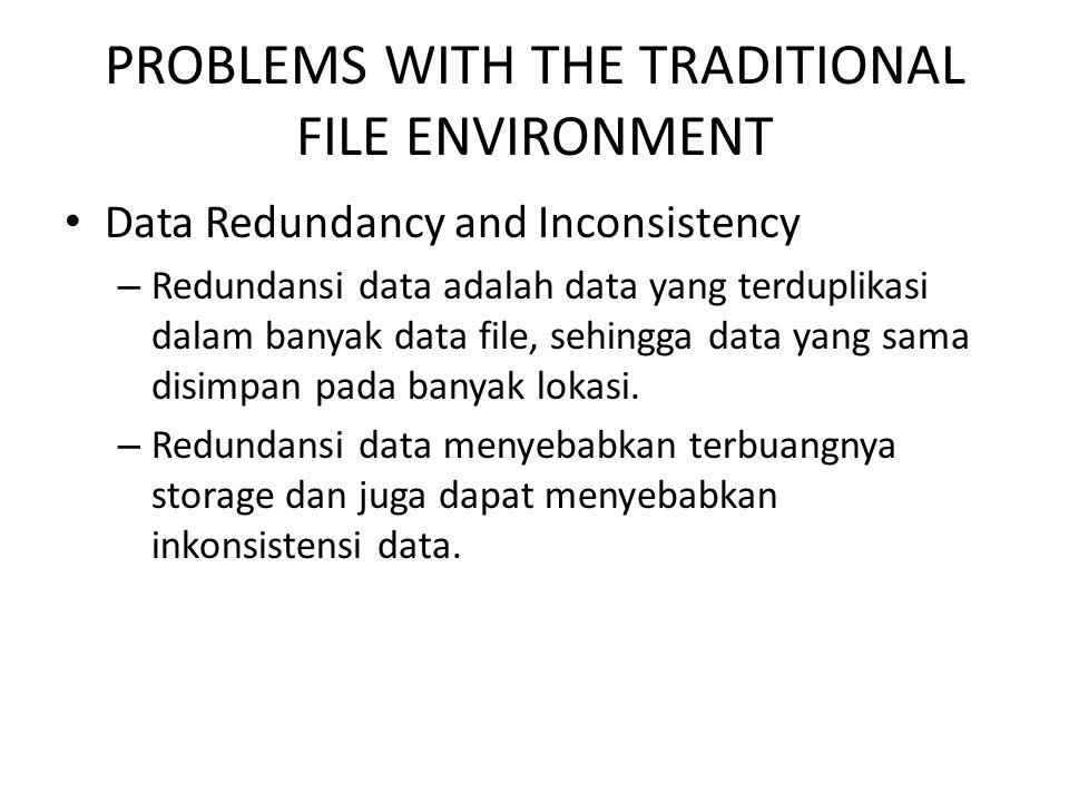 PROBLEMS WITH THE TRADITIONAL FILE ENVIRONMENT Program-Data Dependence – Terjadi jika sekumpulan data yang disimpan dalam file membutuhkan program spesifik untuk meng- update dan memelihara file tersebut, sehingga perubahan pada program tersebut membutuhkan perubahan pada data.