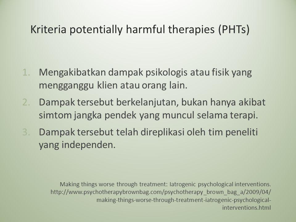 Kriteria potentially harmful therapies (PHTs) 1.Mengakibatkan dampak psikologis atau fisik yang mengganggu klien atau orang lain. 2.Dampak tersebut be