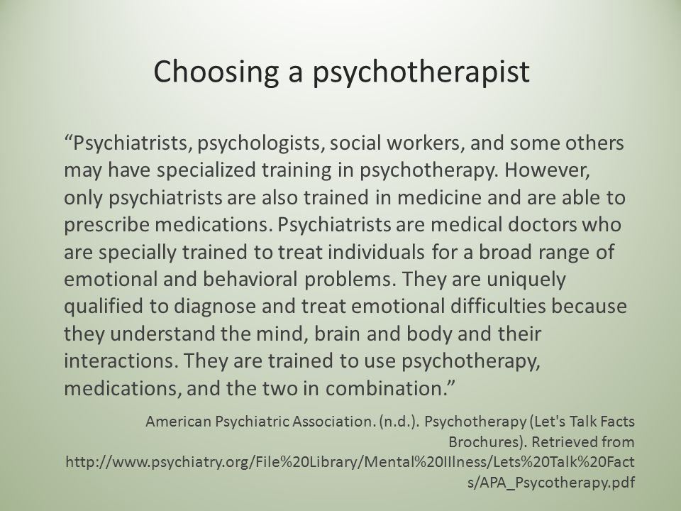 "Choosing a psychotherapist ""Psychiatrists, psychologists, social workers, and some others may have specialized training in psychotherapy. However, onl"
