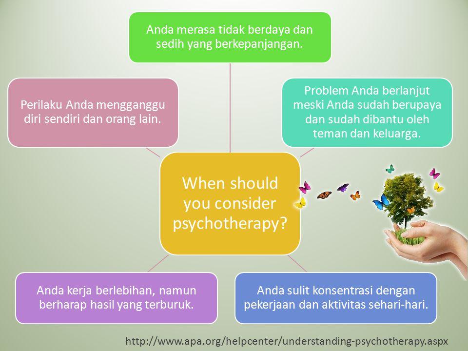 When should you consider psychotherapy? Anda merasa tidak berdaya dan sedih yang berkepanjangan. Problem Anda berlanjut meski Anda sudah berupaya dan