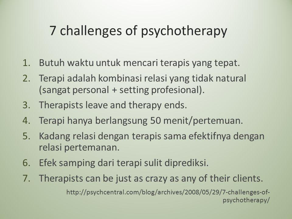 7 challenges of psychotherapy 1.Butuh waktu untuk mencari terapis yang tepat. 2.Terapi adalah kombinasi relasi yang tidak natural (sangat personal + s