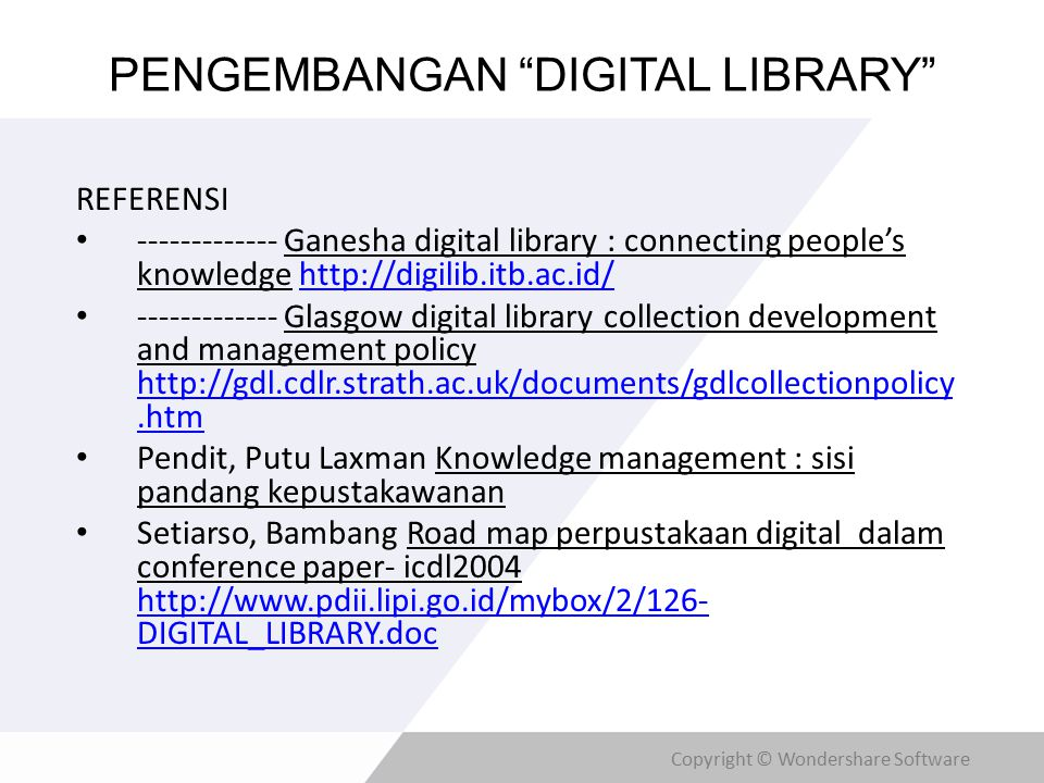 Copyright © Wondershare Software PENGEMBANGAN DIGITAL LIBRARY REFERENSI ------------- Ganesha digital library : connecting people's knowledge http://digilib.itb.ac.id/http://digilib.itb.ac.id/ ------------- Glasgow digital library collection development and management policy http://gdl.cdlr.strath.ac.uk/documents/gdlcollectionpolicy.htm http://gdl.cdlr.strath.ac.uk/documents/gdlcollectionpolicy.htm Pendit, Putu Laxman Knowledge management : sisi pandang kepustakawanan Setiarso, Bambang Road map perpustakaan digital dalam conference paper- icdl2004 http://www.pdii.lipi.go.id/mybox/2/126- DIGITAL_LIBRARY.doc http://www.pdii.lipi.go.id/mybox/2/126- DIGITAL_LIBRARY.doc