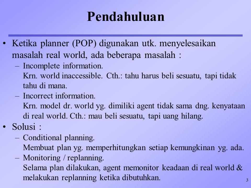 3 Pendahuluan Ketika planner (POP) digunakan utk. menyelesaikan masalah real world, ada beberapa masalah : –Incomplete information. Krn. world inacces