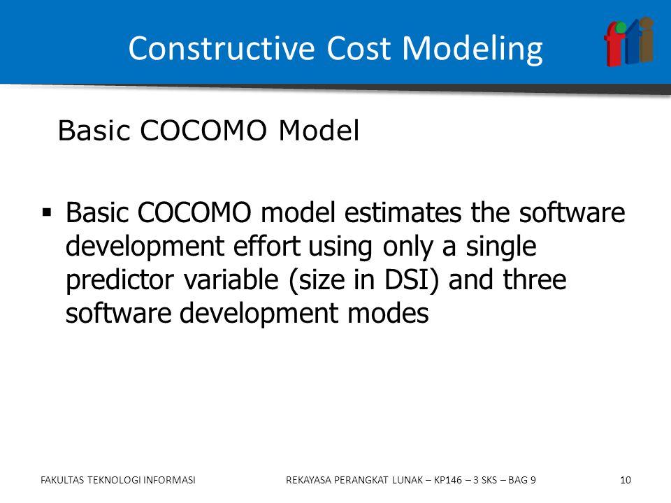 10  Basic COCOMO model estimates the software development effort using only a single predictor variable (size in DSI) and three software development modes Basic COCOMO Model Constructive Cost Modeling FAKULTAS TEKNOLOGI INFORMASIREKAYASA PERANGKAT LUNAK – KP146 – 3 SKS – BAG 9