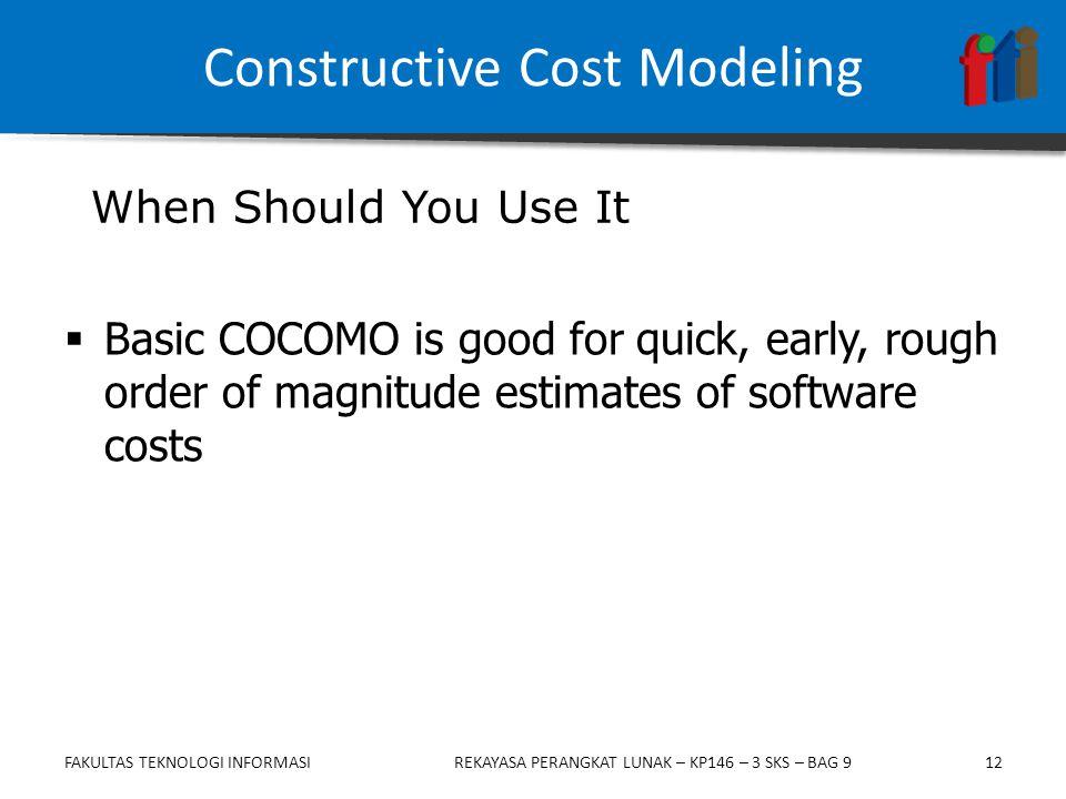 12  Basic COCOMO is good for quick, early, rough order of magnitude estimates of software costs When Should You Use It Constructive Cost Modeling FAKULTAS TEKNOLOGI INFORMASIREKAYASA PERANGKAT LUNAK – KP146 – 3 SKS – BAG 9