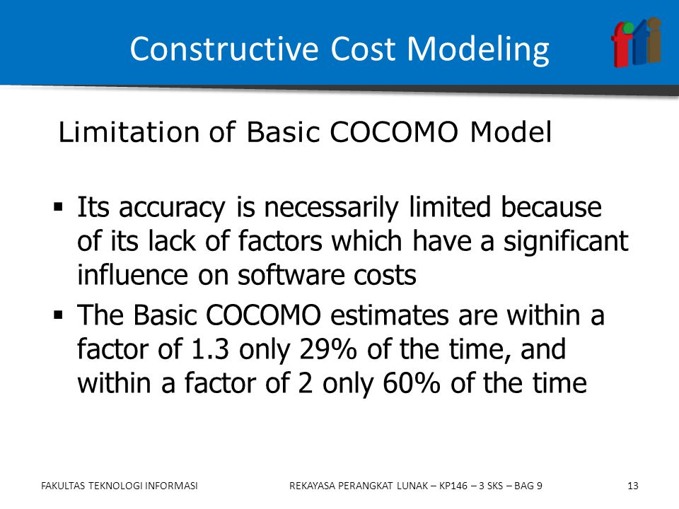 13  Its accuracy is necessarily limited because of its lack of factors which have a significant influence on software costs  The Basic COCOMO estimates are within a factor of 1.3 only 29% of the time, and within a factor of 2 only 60% of the time Limitation of Basic COCOMO Model Constructive Cost Modeling FAKULTAS TEKNOLOGI INFORMASIREKAYASA PERANGKAT LUNAK – KP146 – 3 SKS – BAG 9