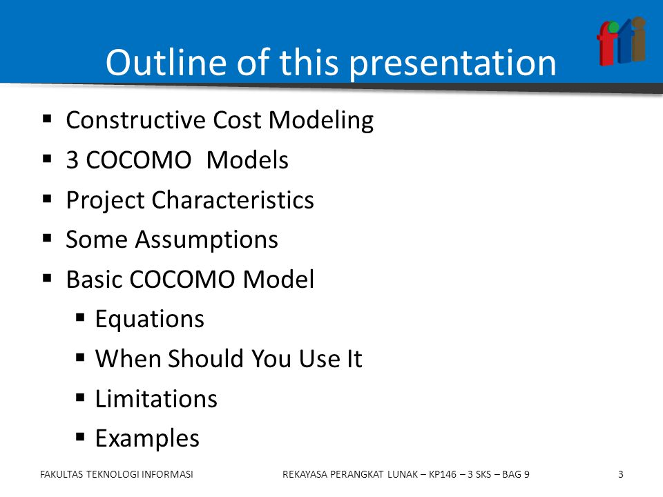 3 Outline of this presentation  Constructive Cost Modeling  3 COCOMO Models  Project Characteristics  Some Assumptions  Basic COCOMO Model  Equations  When Should You Use It  Limitations  Examples FAKULTAS TEKNOLOGI INFORMASIREKAYASA PERANGKAT LUNAK – KP146 – 3 SKS – BAG 9