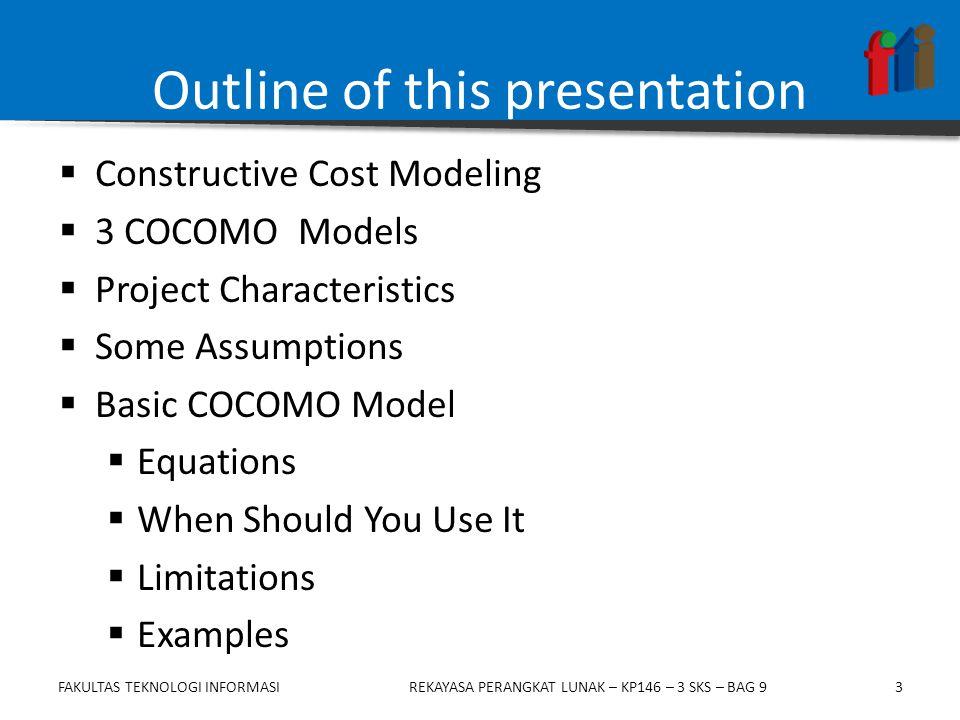 3 Outline of this presentation  Constructive Cost Modeling  3 COCOMO Models  Project Characteristics  Some Assumptions  Basic COCOMO Model  Equations  When Should You Use It  Limitations  Examples FAKULTAS TEKNOLOGI INFORMASIREKAYASA PERANGKAT LUNAK – KP146 – 3 SKS – BAG 9