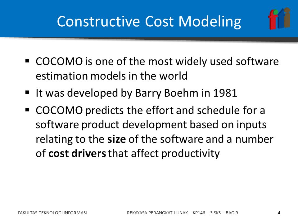 4  COCOMO is one of the most widely used software estimation models in the world  It was developed by Barry Boehm in 1981  COCOMO predicts the effort and schedule for a software product development based on inputs relating to the size of the software and a number of cost drivers that affect productivity Constructive Cost Modeling FAKULTAS TEKNOLOGI INFORMASIREKAYASA PERANGKAT LUNAK – KP146 – 3 SKS – BAG 9
