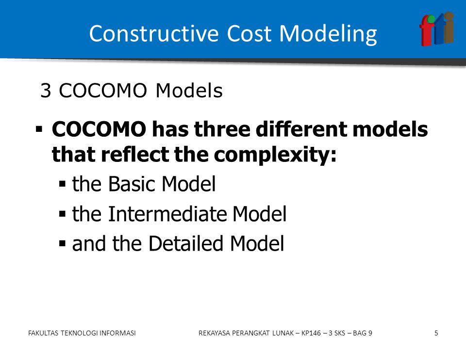 5  COCOMO has three different models that reflect the complexity:  the Basic Model  the Intermediate Model  and the Detailed Model Constructive Cost Modeling 3 COCOMO Models FAKULTAS TEKNOLOGI INFORMASIREKAYASA PERANGKAT LUNAK – KP146 – 3 SKS – BAG 9