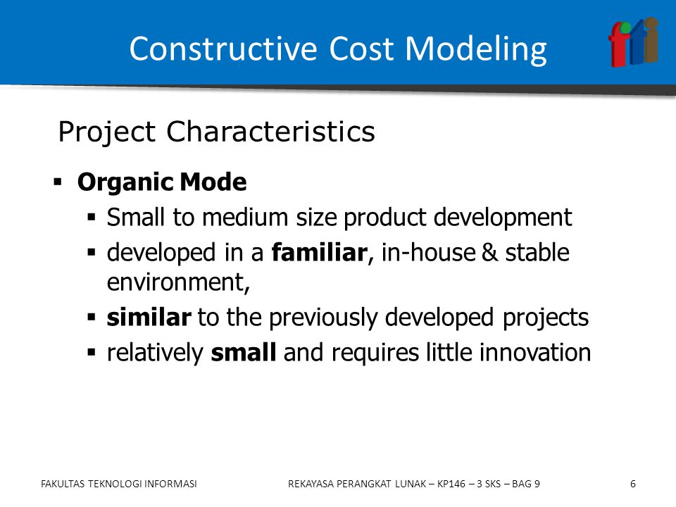6  Organic Mode  Small to medium size product development  developed in a familiar, in-house & stable environment,  similar to the previously developed projects  relatively small and requires little innovation Constructive Cost Modeling Project Characteristics FAKULTAS TEKNOLOGI INFORMASIREKAYASA PERANGKAT LUNAK – KP146 – 3 SKS – BAG 9