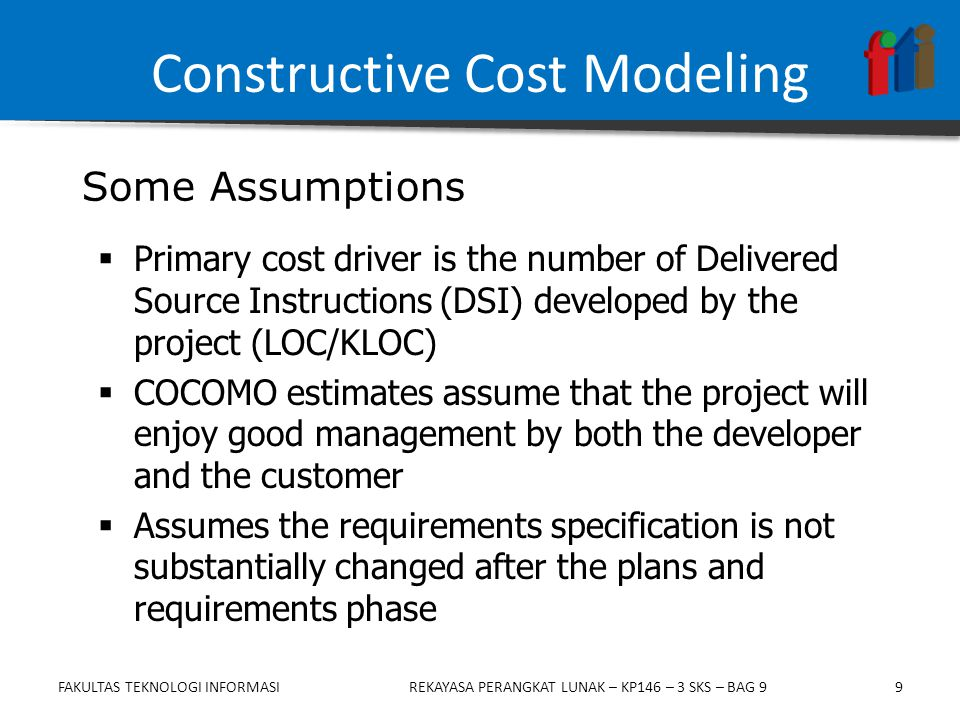 9  Primary cost driver is the number of Delivered Source Instructions (DSI) developed by the project (LOC/KLOC)  COCOMO estimates assume that the pr