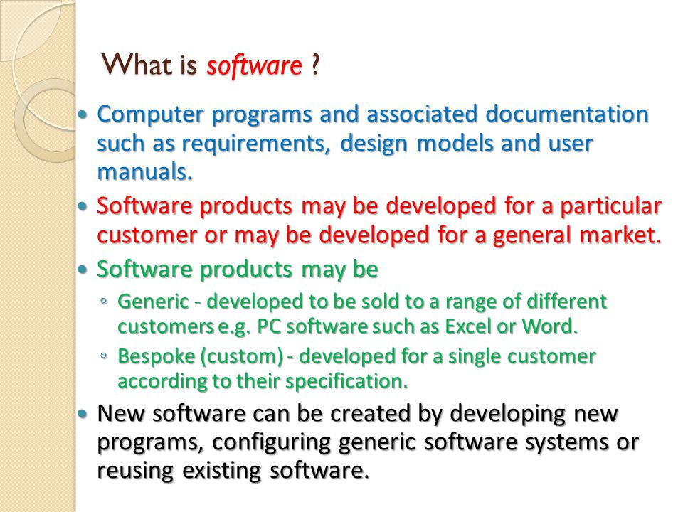 What is software ? Computer programs and associated documentation such as requirements, design models and user manuals. Computer programs and associat