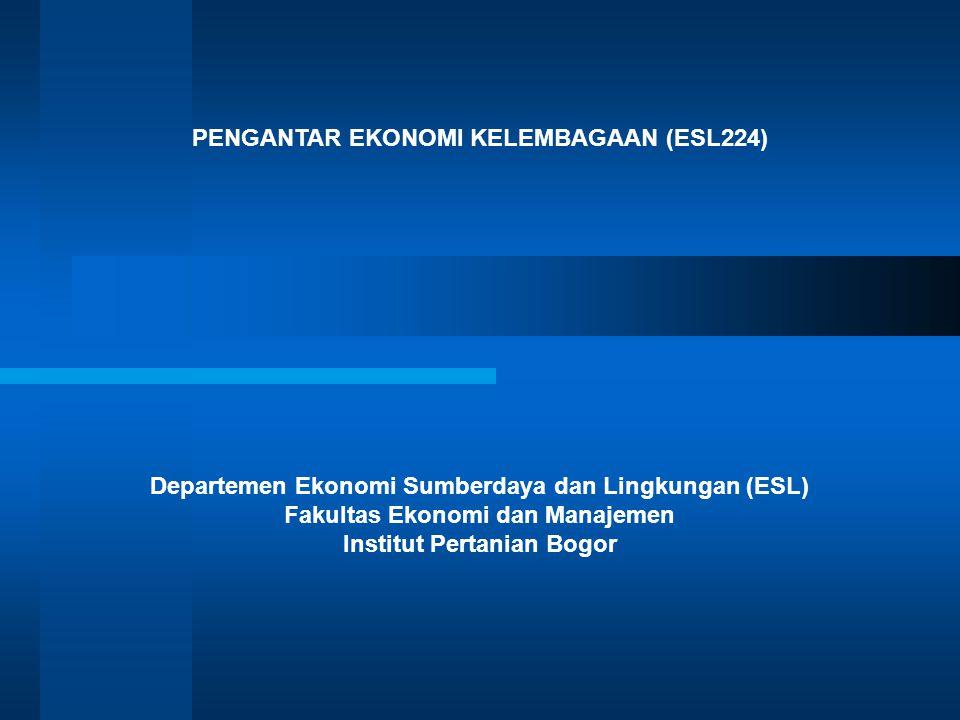 PENGANTAR EKONOMI KELEMBAGAAN (ESL224) Departemen Ekonomi Sumberdaya dan Lingkungan (ESL) Fakultas Ekonomi dan Manajemen Institut Pertanian Bogor