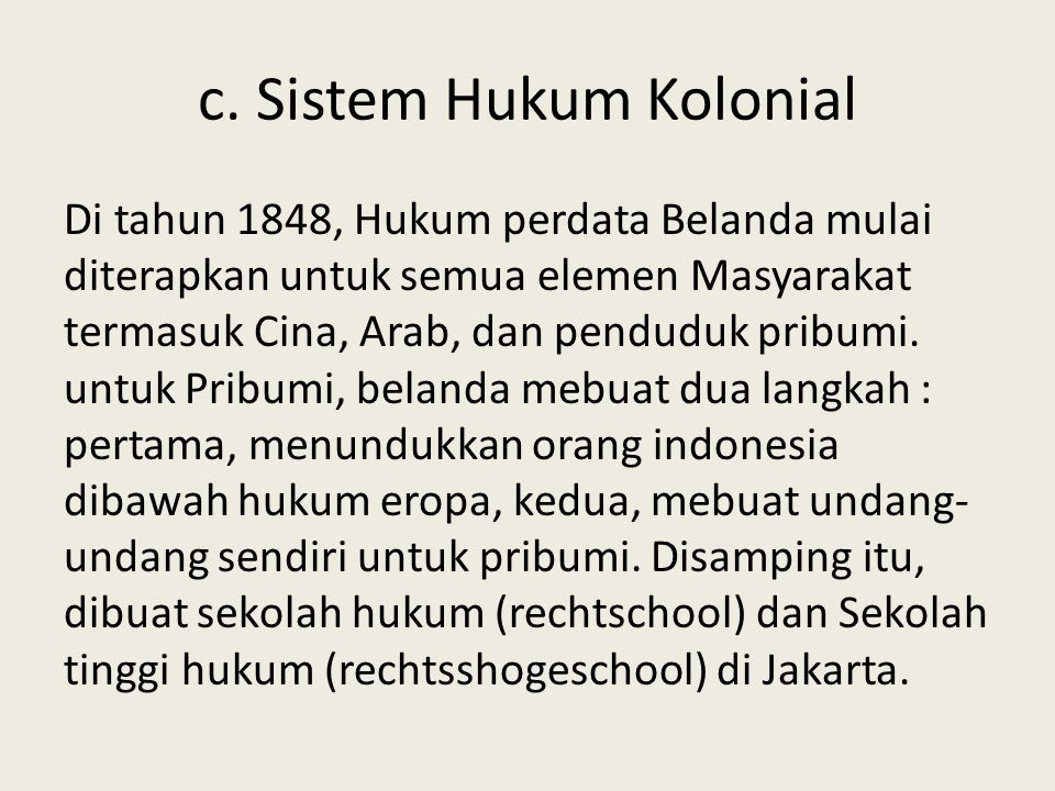 c. Sistem Hukum Kolonial Di tahun 1848, Hukum perdata Belanda mulai diterapkan untuk semua elemen Masyarakat termasuk Cina, Arab, dan penduduk pribumi