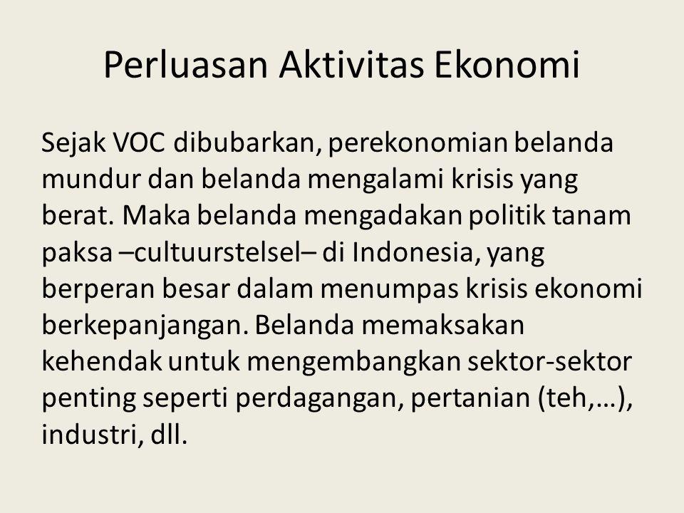 Perluasan Aktivitas Ekonomi Sejak VOC dibubarkan, perekonomian belanda mundur dan belanda mengalami krisis yang berat. Maka belanda mengadakan politik