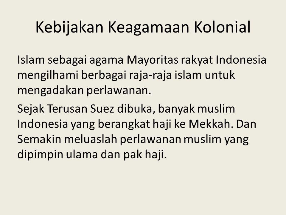 Kebijakan Keagamaan Kolonial Islam sebagai agama Mayoritas rakyat Indonesia mengilhami berbagai raja-raja islam untuk mengadakan perlawanan. Sejak Ter
