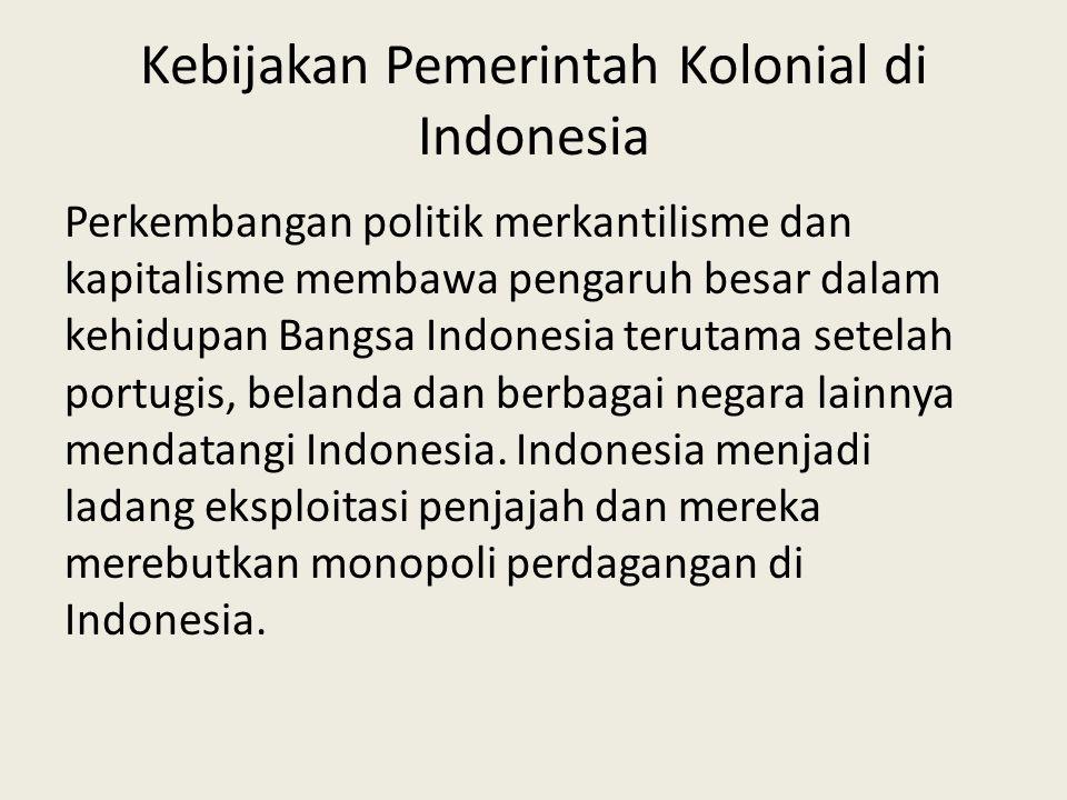 Kebijakan Pemerintah Kolonial di Indonesia Perkembangan politik merkantilisme dan kapitalisme membawa pengaruh besar dalam kehidupan Bangsa Indonesia terutama setelah portugis, belanda dan berbagai negara lainnya mendatangi Indonesia.