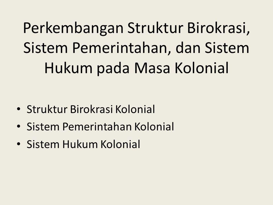 Perkembangan Struktur Birokrasi, Sistem Pemerintahan, dan Sistem Hukum pada Masa Kolonial Struktur Birokrasi Kolonial Sistem Pemerintahan Kolonial Sistem Hukum Kolonial