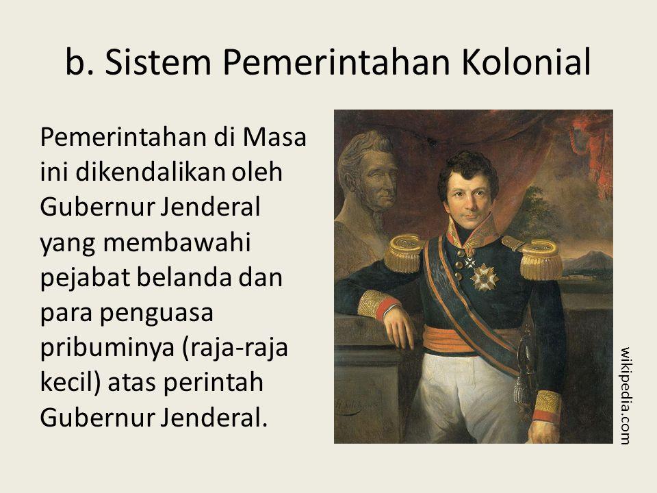 b. Sistem Pemerintahan Kolonial Pemerintahan di Masa ini dikendalikan oleh Gubernur Jenderal yang membawahi pejabat belanda dan para penguasa pribumin