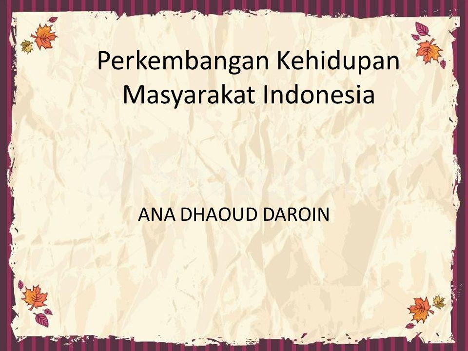 Perkembangan Kehidupan Masyarakat Indonesia ANA DHAOUD DAROIN