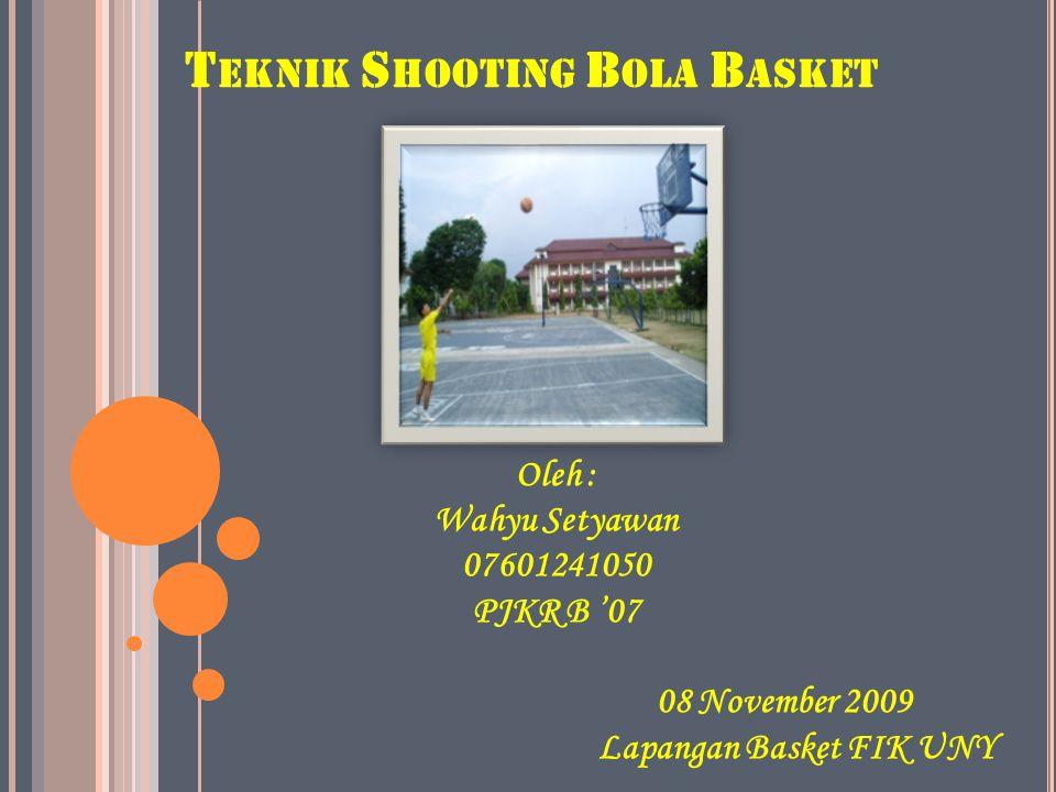 T EKNIK S HOOTING B OLA B ASKET Oleh : Wahyu Setyawan 07601241050 PJKR B '07 08 November 2009 Lapangan Basket FIK UNY