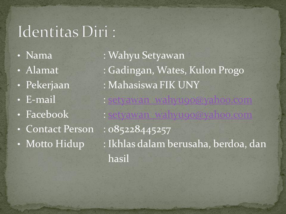Nama : Wahyu Setyawan Alamat : Gadingan, Wates, Kulon Progo Pekerjaan : Mahasiswa FIK UNY E-mail : setyawan_wahyu90@yahoo.comsetyawan_wahyu90@yahoo.com Facebook : setyawan_wahyu90@yahoo.comsetyawan_wahyu90@yahoo.com Contact Person : 085228445257 Motto Hidup: Ikhlas dalam berusaha, berdoa, dan hasil