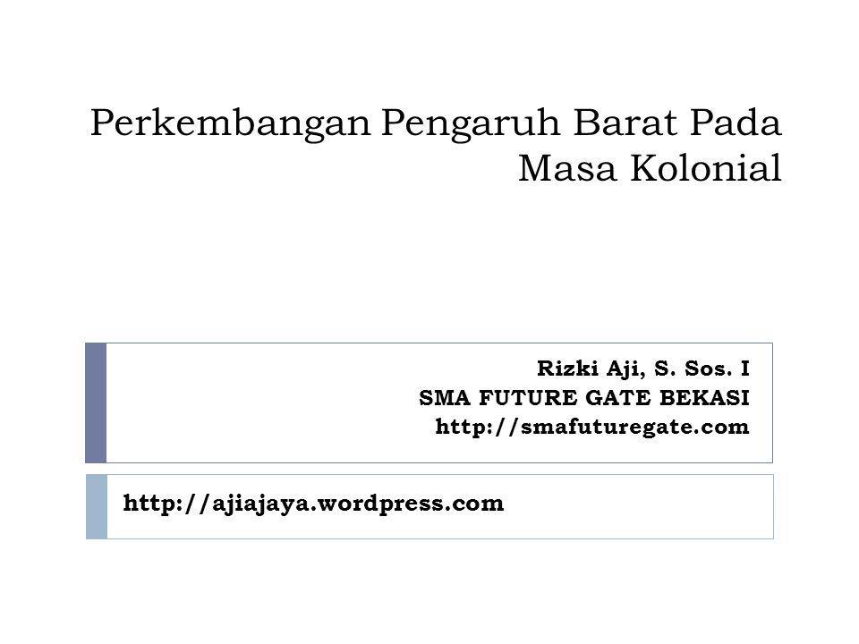 Perkembangan Pengaruh Barat Pada Masa Kolonial Rizki Aji, S. Sos. I SMA FUTURE GATE BEKASI http://smafuturegate.com http://ajiajaya.wordpress.com
