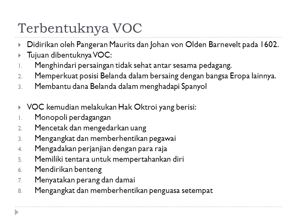 Terbentuknya VOC  Didirikan oleh Pangeran Maurits dan Johan von Olden Barnevelt pada 1602.  Tujuan dibentuknya VOC: 1. Menghindari persaingan tidak