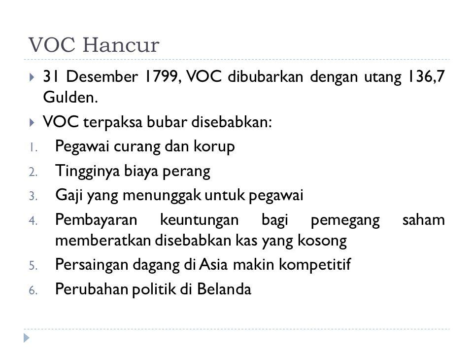 VOC Hancur  31 Desember 1799, VOC dibubarkan dengan utang 136,7 Gulden.  VOC terpaksa bubar disebabkan: 1. Pegawai curang dan korup 2. Tingginya bia
