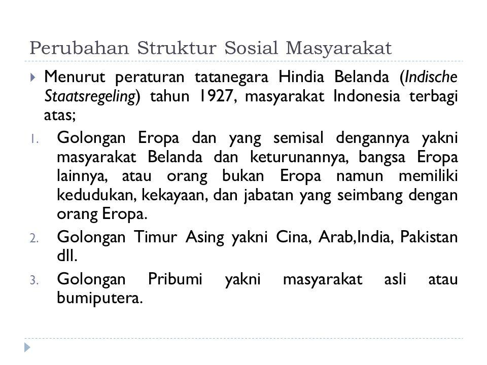 Perubahan Struktur Sosial Masyarakat  Menurut peraturan tatanegara Hindia Belanda (Indische Staatsregeling) tahun 1927, masyarakat Indonesia terbagi