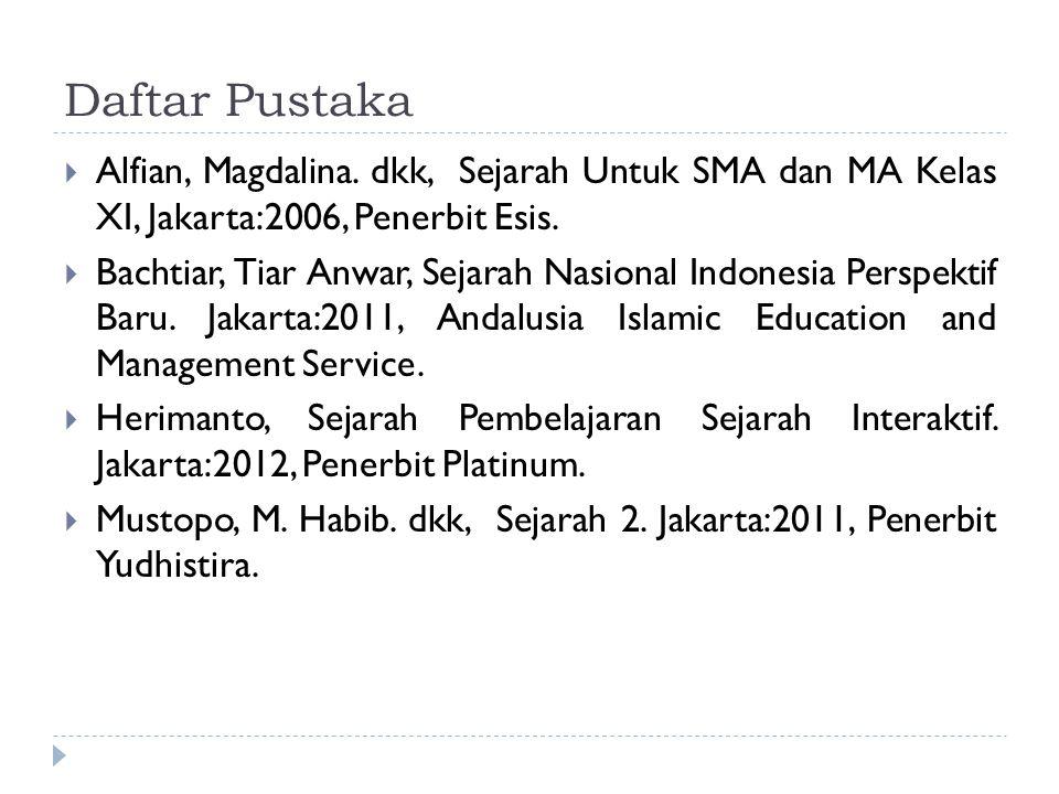 Daftar Pustaka  Alfian, Magdalina. dkk, Sejarah Untuk SMA dan MA Kelas XI, Jakarta:2006, Penerbit Esis.  Bachtiar, Tiar Anwar, Sejarah Nasional Indo